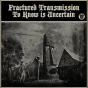 fractured transmission - to know is uncertain